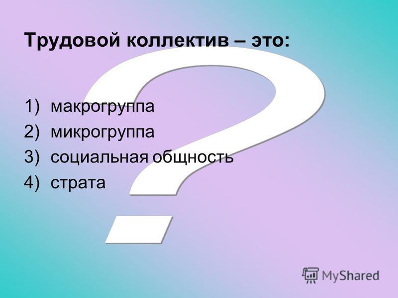 Трудовой коллектив – это: 1)макрогруппа 2)микрогруппа 3)социальная общность 4)страта