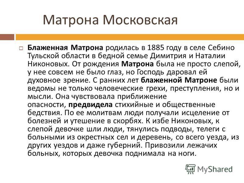 Матрона Московская Блаженная Матрона родилась в 1885 году в селе Себино Тульской области в бедной семье Димитрия и Наталии Никоновых. От рождения Матрона была не просто слепой, у нее совсем не было глаз, но Господь даровал ей духовное зрение. С ранни