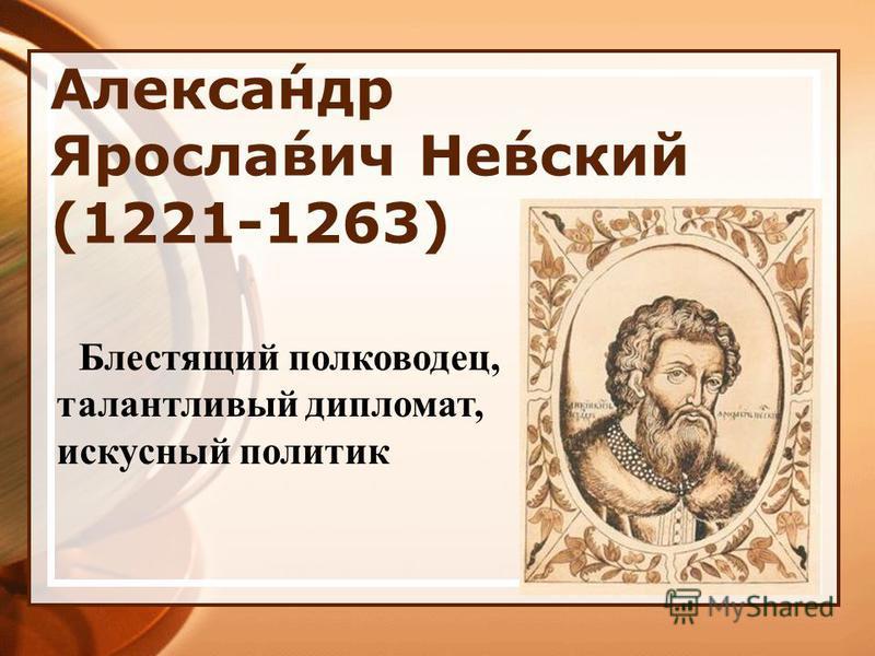 Алекса́ндр Яросла́вич Не́всякий (1221-1263) Блестящий полководец, талантливый дипломат, искусный политик