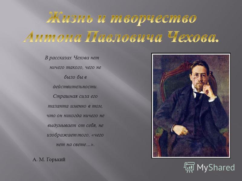 В рассказах Чехова нет ничего такого, чего не было бы в действительности. Страшная сила его таланта именно в том, что он никогда ничего не выдумывает от себя, не изображает того, « чего нет на свете …». А. М. Горький