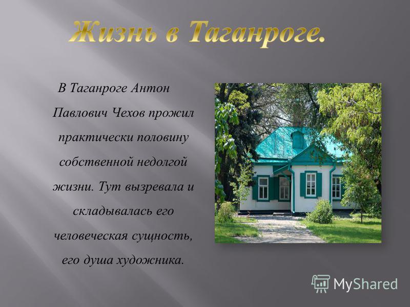В Таганроге Антон Павлович Чехов прожил практически половину собственной недолгой жизни. Тут вызревала и складывалась его человеческая сущность, его душа художника.