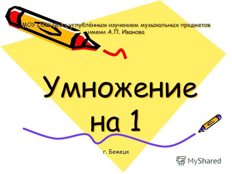 МОУ СОШ 3 с углублённым изучением музыкальных предметов имени А.П. Иванова Умножение на 1 г. Бежецк