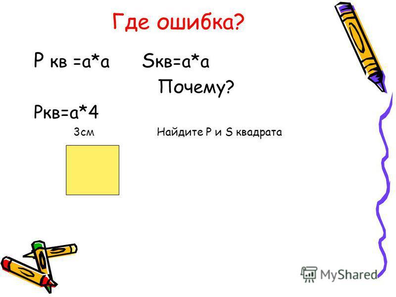 Где ошибка? Р кв =а*а S кв=а*а Почему? Ркв=а*4 3 см Найдите Р и S квадрата