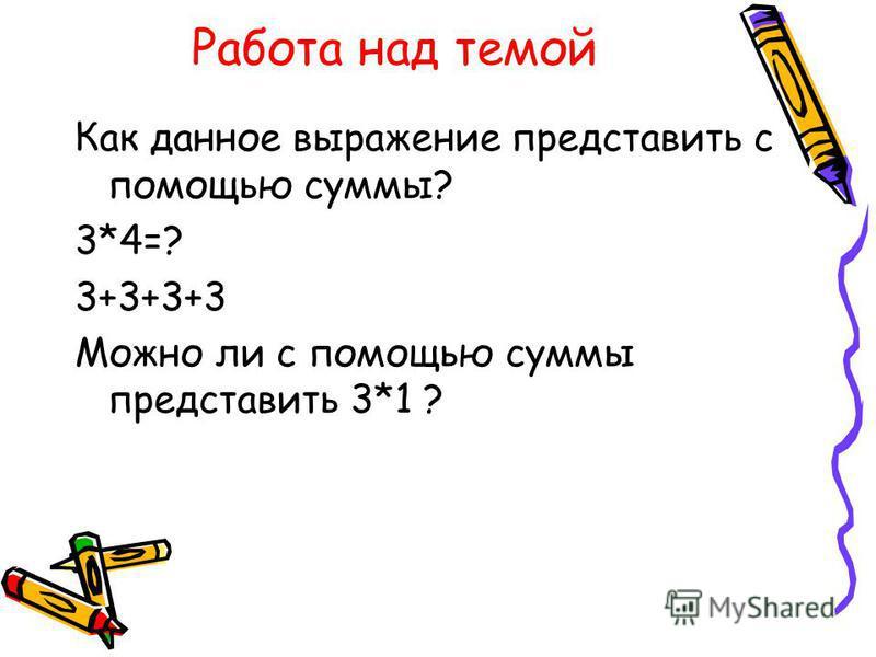 Работа над темой Как данное выражение представить с помощью суммы? 3*4=? 3+3+3+3 Можно ли с помощью суммы представить 3*1 ?