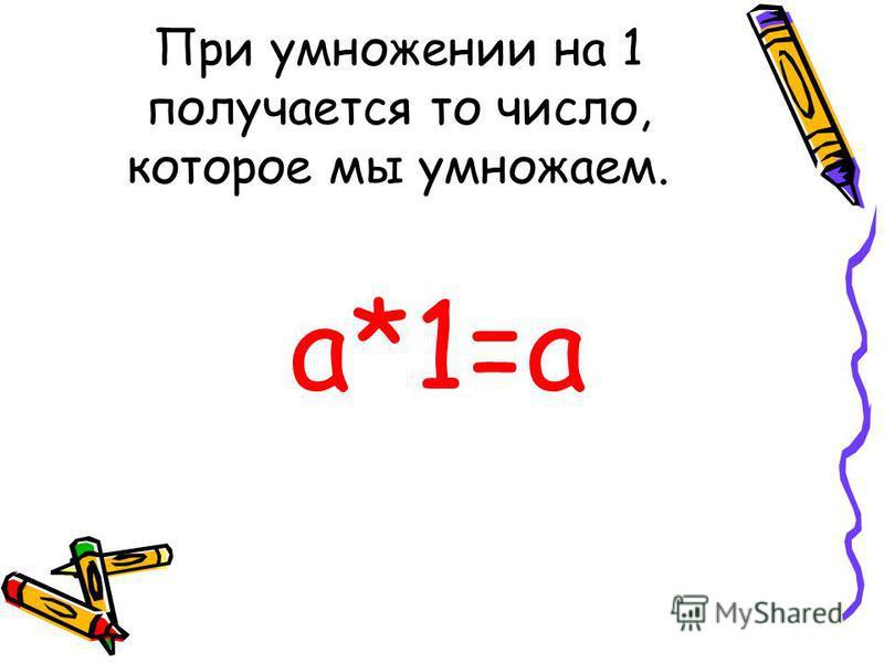 При умножении на 1 получается то число, которое мы умножаем. а*1=а