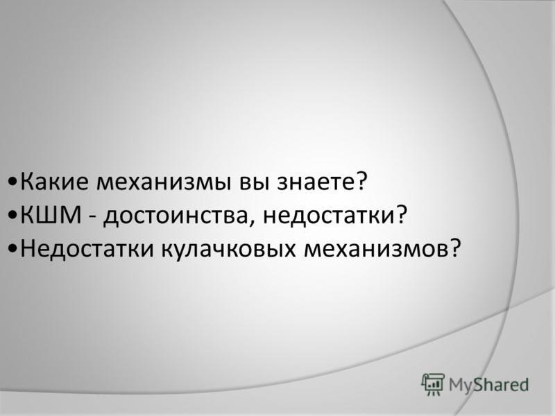 Какие механизмы вы знаете? КШМ - достоинства, недостатки? Недостатки кулачковых механизмов?