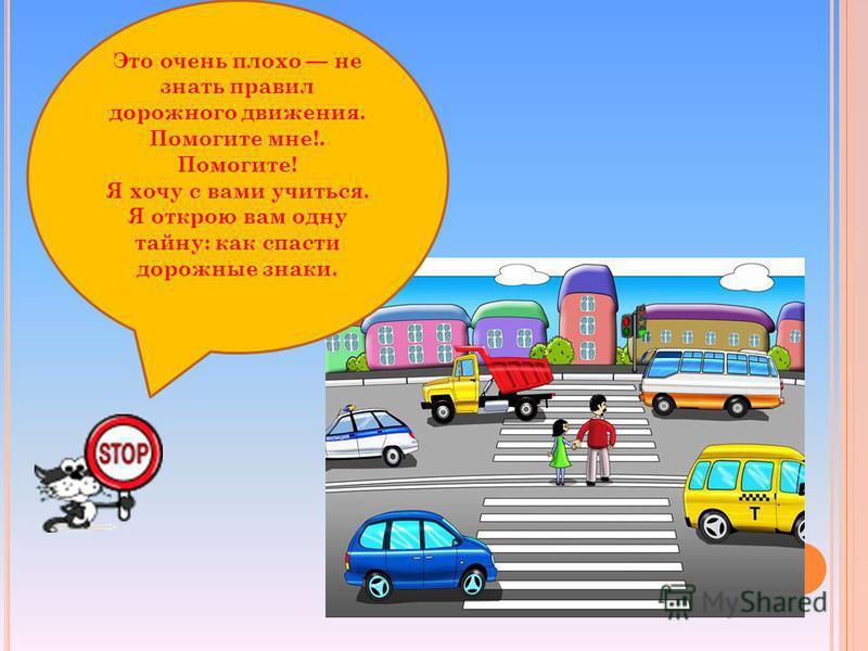 Это очень плохо не знать правил дорожного движения. Помогите мне!. Помогите! Я хочу с вами учиться. Я открою вам одну тайну: как спасти дорожные знаки.
