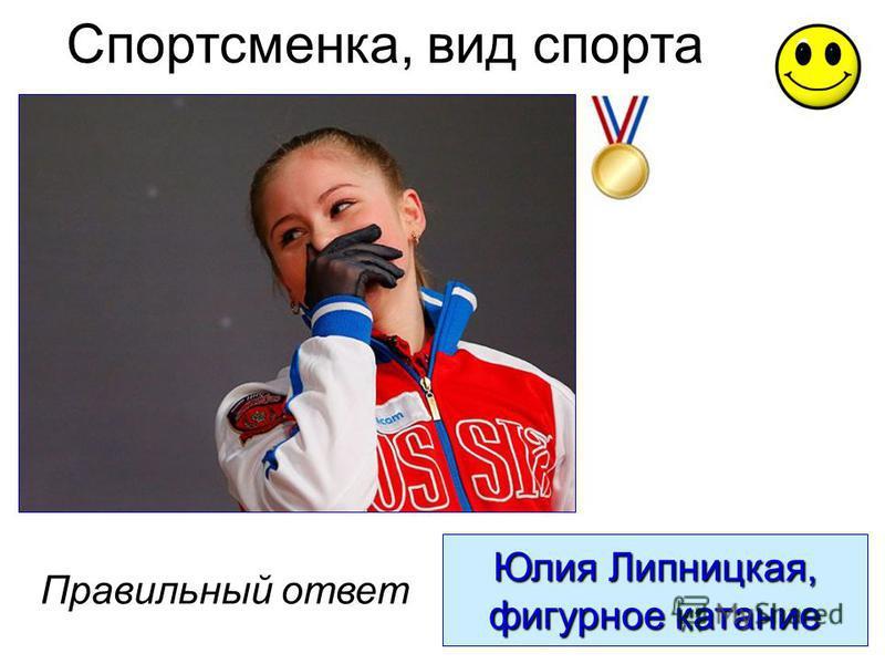 Юлия Липницкая, фигурное катание Правильный ответ Спортсменка, вид спорта