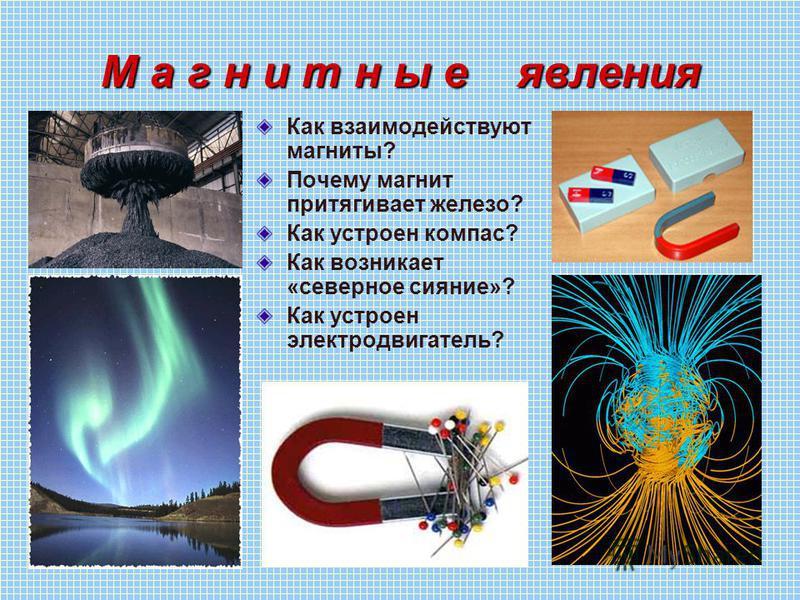 М а г н и т н ы е явления Как взаимодействуют магниты? Почему магнит притягивает железо? Как устроен компас? Как возникает «северное сияние»? Как устроен электродвигатель?