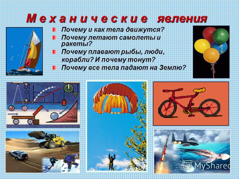 М е х а н и ч е с к и е явления Почему и как тела движутся? Почему летают самолеты и ракеты? Почему плавают рыбы, люди, корабли? И почему тонут? Почему все тела падают на Землю?