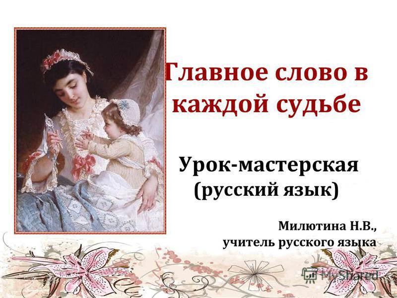 Главное слово в каждой судьбе Урок-мастерская (русский язык) Милютина Н.В., учитель русского языка