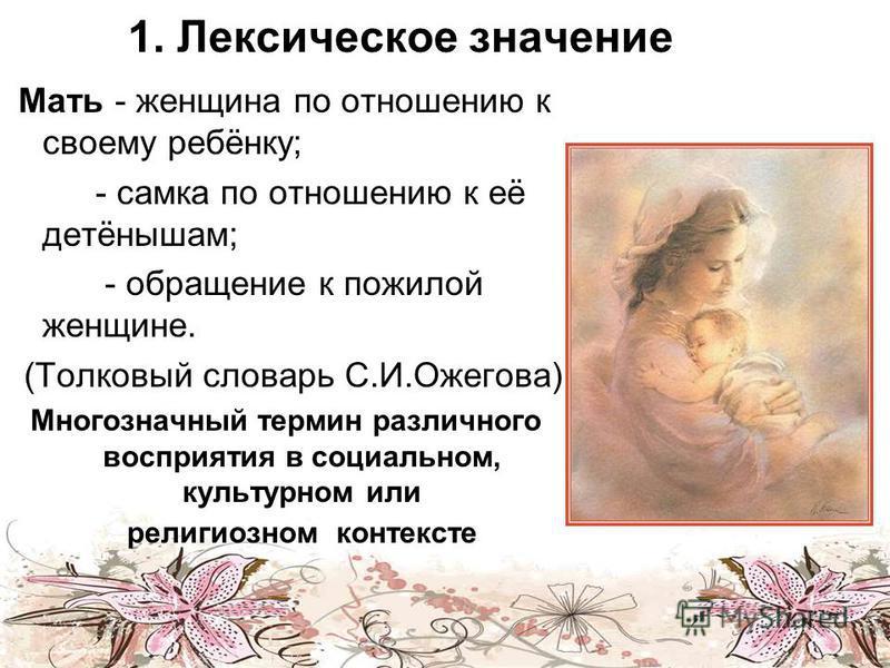 1. Лексическое значение Мать - женщина по отношению к своему ребёнку; - самка по отношению к её детёнышам; - обращение к пожилой женщине. (Толковый словарь С.И.Ожегова) Многозначный термин различного восприятия в социальном, культурном или религиозно