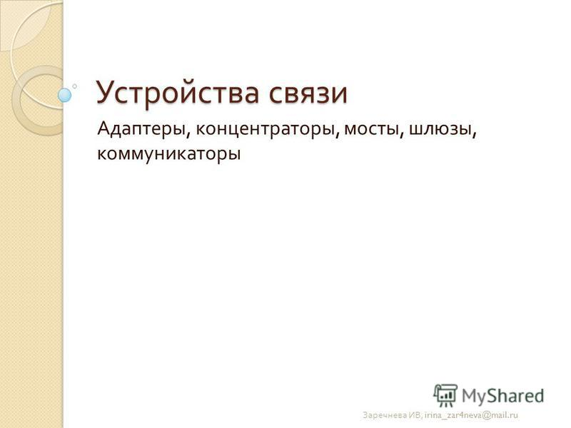 Устройства связи Адаптеры, концентраторы, мосты, шлюзы, коммуникаторы Заречнева ИВ, irina_zar4neva@mail.ru