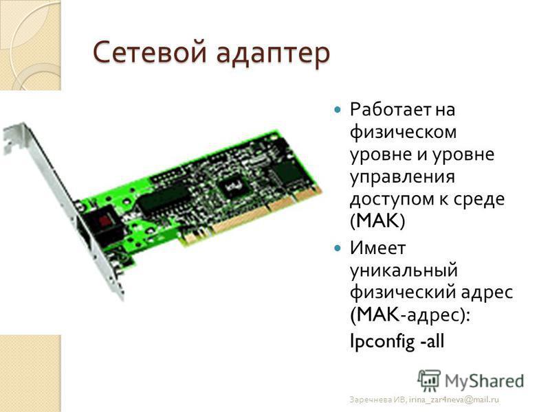 Сетевой адаптер Работает на физическом уровне и уровне управления доступом к среде (MAK) Имеет уникальный физический адрес (MAK- адрес ): Ipconfig -all Заречнева ИВ, irina_zar4neva@mail.ru