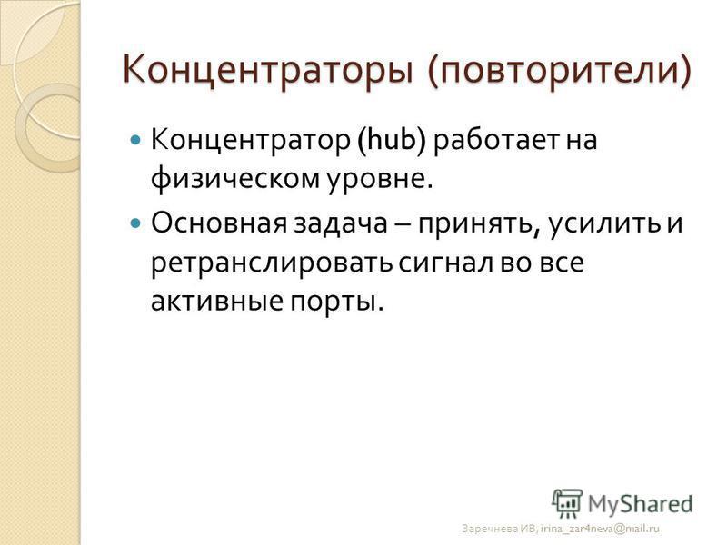 Концентраторы ( повторители ) Концентратор (hub) работает на физическом уровне. Основная задача – принять, усилить и ретранслировать сигнал во все активные порты. Заречнева ИВ, irina_zar4neva@mail.ru