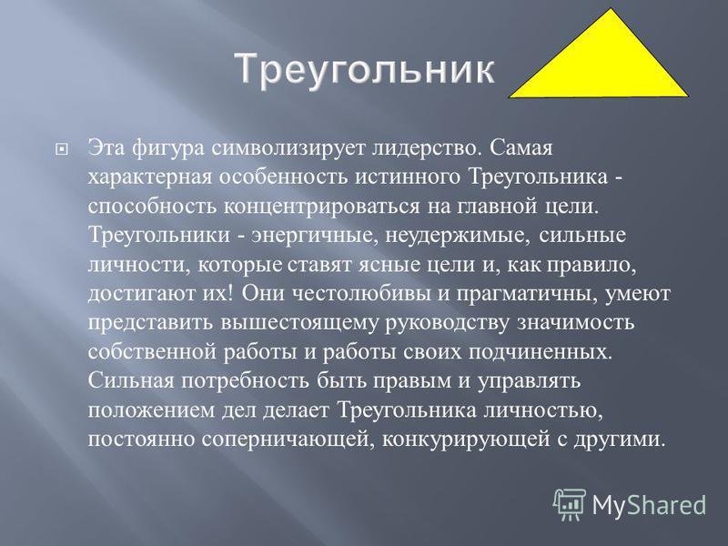 Эта фигура символизирует лидерство. Самая характерная особенность истинного Треугольника - способность концентрироваться на главной цели. Треугольники - энергичные, неудержимые, сильные личности, которые ставят ясные цели и, как правило, достигают их