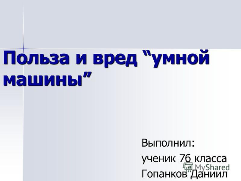 Польза и вред умной машины Выполнил: ученик 7 б класса Гопанков Даниил