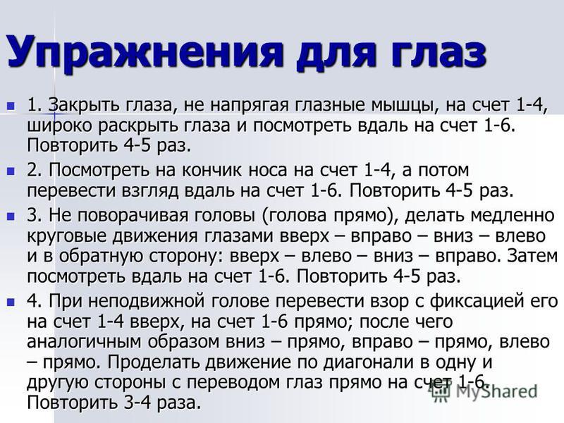 1. Закрыть глаза, не напрягая глазные мышцы, на счет 1-4, широко раскрыть глаза и посмотреть вдаль на счет 1-6. Повторить 4-5 раз. 1. Закрыть глаза, не напрягая глазные мышцы, на счет 1-4, широко раскрыть глаза и посмотреть вдаль на счет 1-6. Повтори