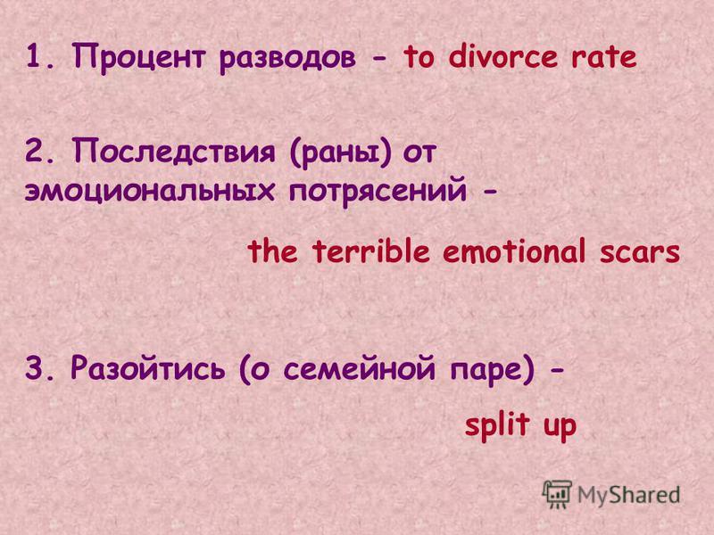1. Процент разводов - 2. Последствия (раны) от эмоциональных потрясений - 3. Разойтись (о семейной паре) - to divorce rate the terrible emotional scars split up
