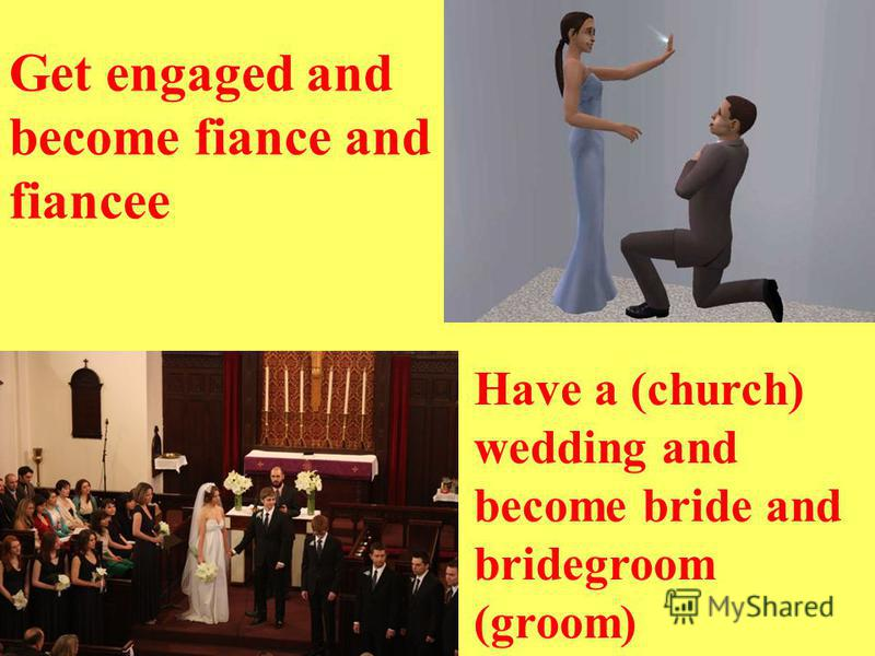 Get engaged and become fiance and fiancee Have a (church) wedding and become bride and bridegroom (groom)