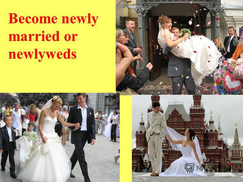 Become newly married or newlyweds