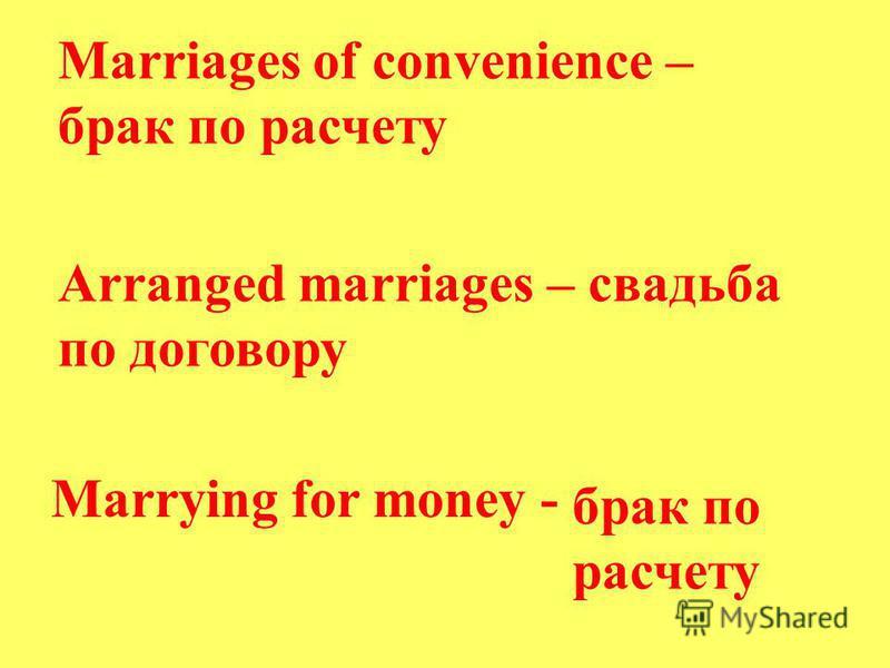 Marriages of convenience – брак по расчету Arranged marriages – свадьба по договору Marrying for money - брак по расчету