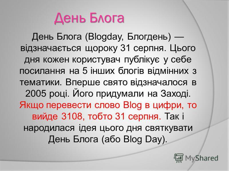 День Блога День Блога (Blogday, Блогдень) відзначається щороку 31 серпня. Цього дня кожен користувач публікує у себе посилання на 5 інших блогів відмінних з тематики. Вперше свято відзначалося в 2005 році. Його придумали на Заході. Якщо перевести сло