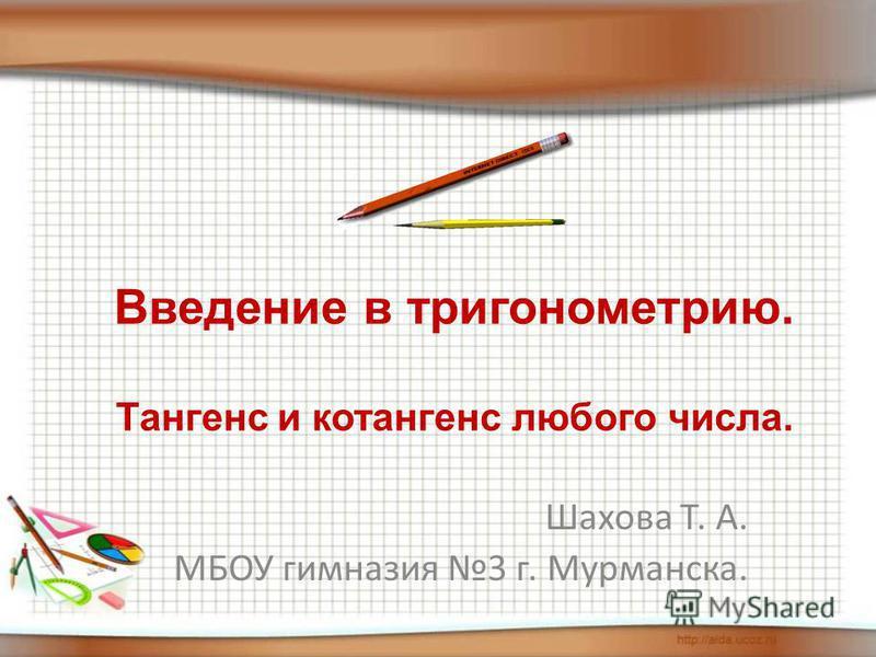 Шахова Т. А. МБОУ гимназия 3 г. Мурманска. Введение в тригонометрию. Тангенс и котангенс любого числа.