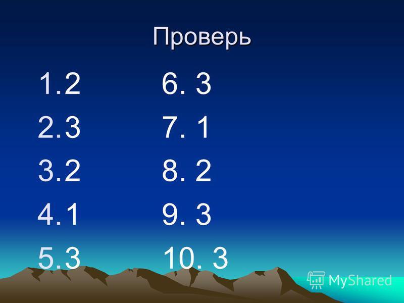 Проверь 1.2 2.3 3.2 4.1 5.3 6. 3 7. 1 8. 2 9. 3 10. 3