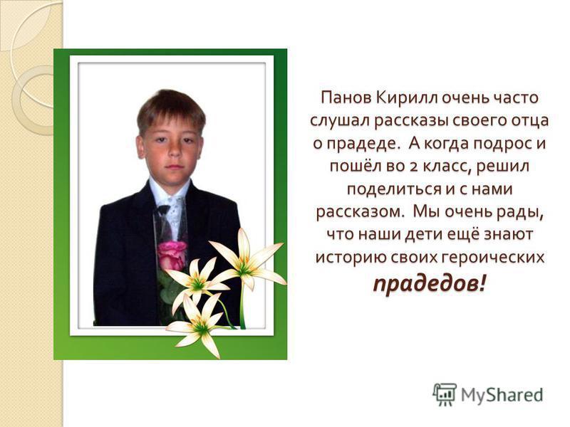 Панов Кирилл очень часто слушал рассказы своего отца о прадеде. А когда подрос и пошёл во 2 класс, решил поделиться и с нами рассказом. Мы очень рады, что наши дети ещё знают историю своих героических прадедов !