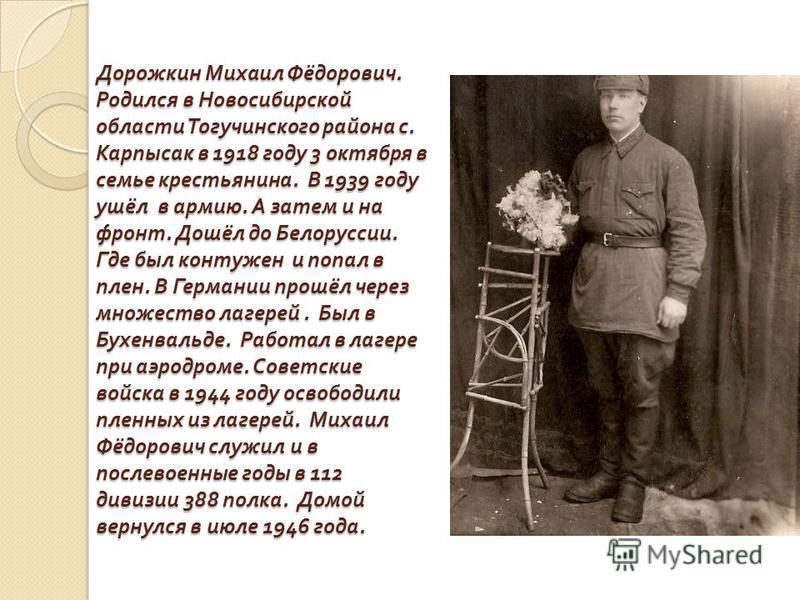 Дорожкин Михаил Фёдорович. Родился в Новосибирской области Тогучинского района с. Карпысак в 1918 году 3 октября в семье крестьянина. В 1939 году ушёл в армию. А затем и на фронт. Дошёл до Белоруссии. Где был контужен и попал в плен. В Германии прошё