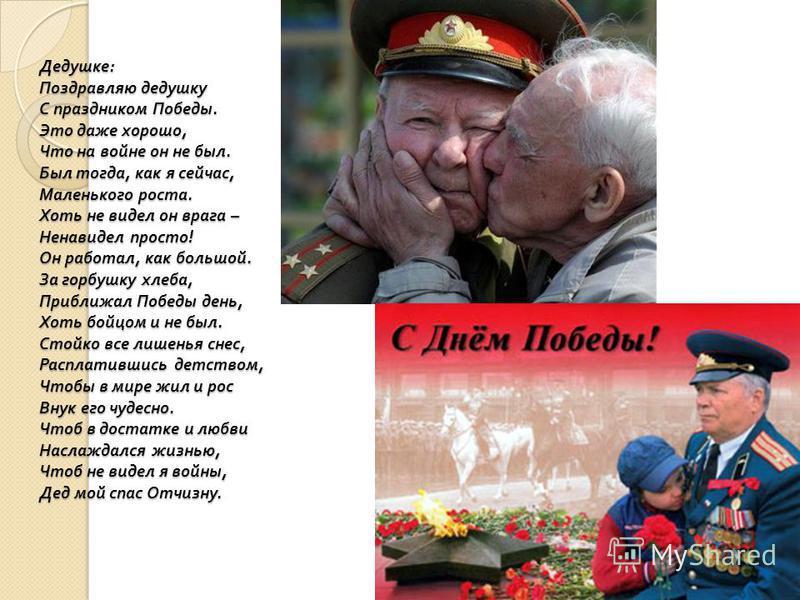 Дедушке : Поздравляю дедушку С праздником Победы. Это даже хорошо, Что на войне он не был. Был тогда, как я сейчас, Маленького роста. Хоть не видел он врага – Ненавидел просто ! Он работал, как большой. За горбушку хлеба, Приближал Победы день, Хоть