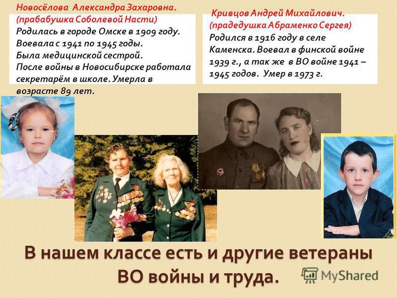 В нашем классе есть и другие ветераны ВО войны и труда. Новосёлова Александра Захаровна. ( прабабушка Соболевой Насти ) Родилась в городе Омске в 1909 году. Воевала с 1941 по 1945 годы. Была медицинской сестрой. После войны в Новосибирске работала се