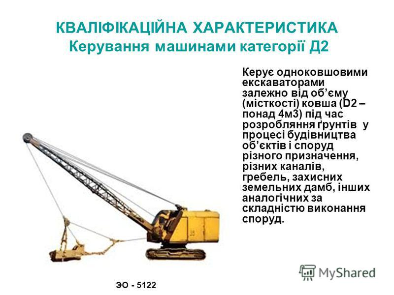 КВАЛІФІКАЦІЙНА ХАРАКТЕРИСТИКА Керування машинами категорії Д2 Керує одноковшовими екскаваторами залежно від обєму (місткості) ковша (D2 – понад 4м3) під час розробляння ґрунтів у процесі будівництва обєктів і споруд різного призначення, різних каналі