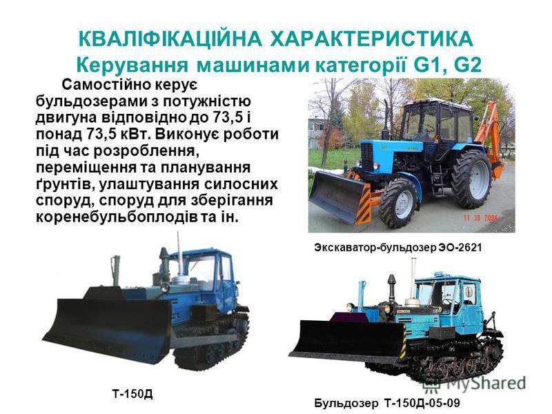 КВАЛІФІКАЦІЙНА ХАРАКТЕРИСТИКА Керування машинами категорії G1, G2 Самостійно керує бульдозерами з потужністю двигуна відповідно до 73,5 і понад 73,5 кВт. Виконує роботи під час розроблення, переміщення та планування ґрунтів, улаштування силосних спор