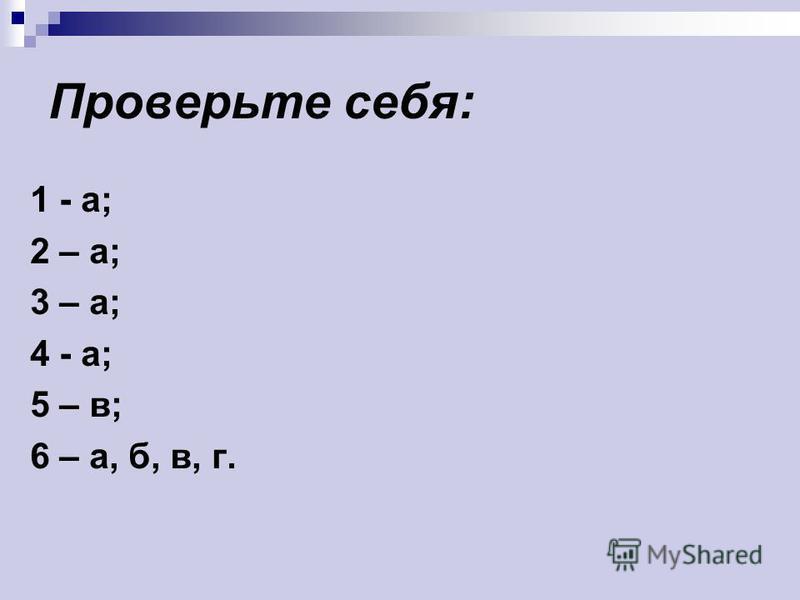 Проверьте себя: 1 - а; 2 – а; 3 – а; 4 - а; 5 – в; 6 – а, б, в, г.