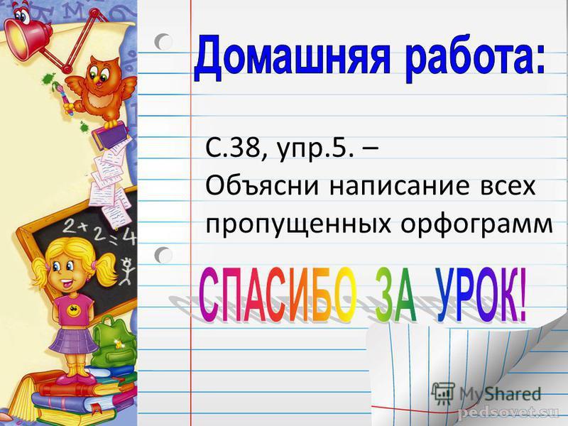 С.38, упр.5. – Объясни написание всех пропущенных орфограмм