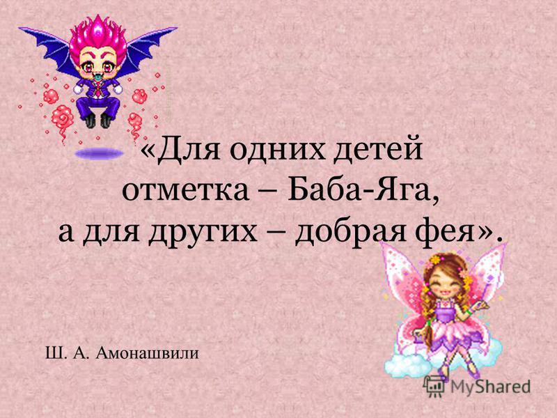 «Для одних детей отметка – Баба-Яга, а для других – добрая фея». Ш. А. Амонашвили