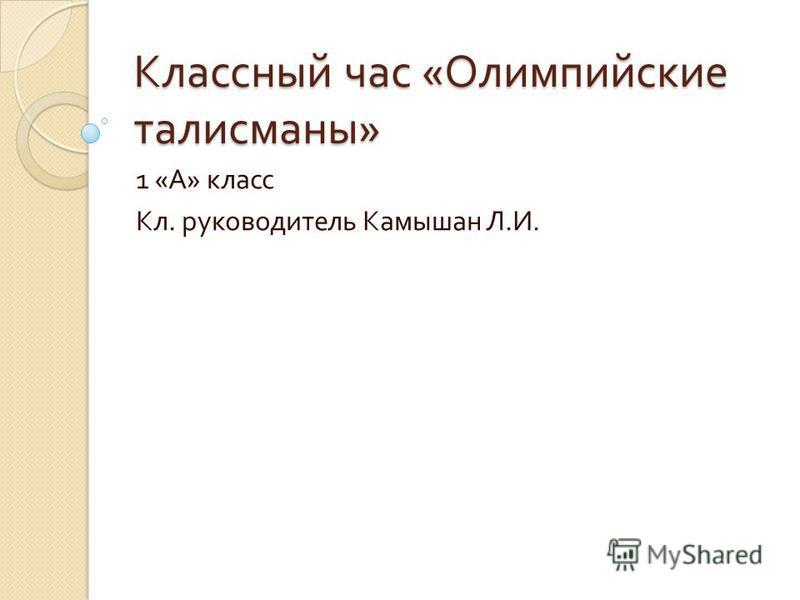 Классный час « Олимпийские талисманы » 1 « А » класс Кл. руководитель Камышан Л. И.