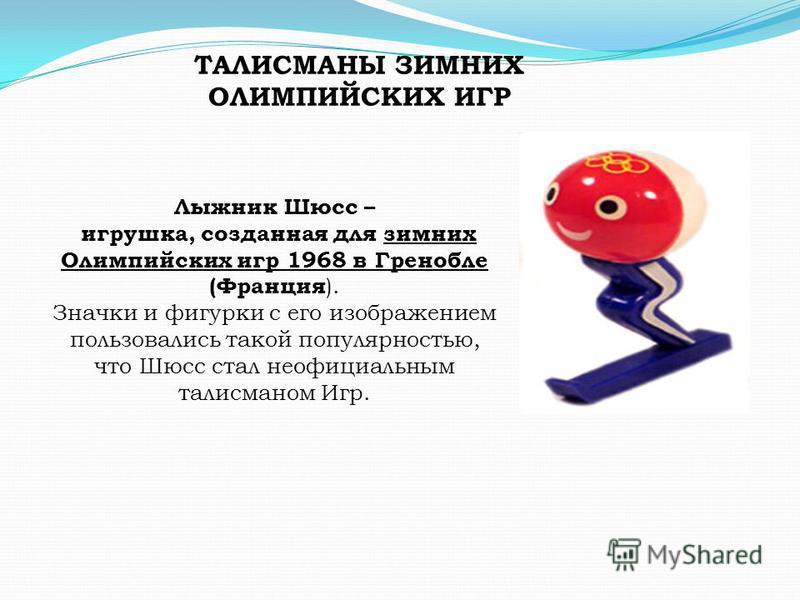 ТАЛИСМАНЫ ЗИМНИХ ОЛИМПИЙСКИХ ИГР Лыжник Шюсс – игрушка, созданная для зимних Олимпийских игр 1968 в Гренобле (Франция ). Значки и фигурки с его изображением пользовались такой популярностью, что Шюсс стал неофициальным талисманом Игр.