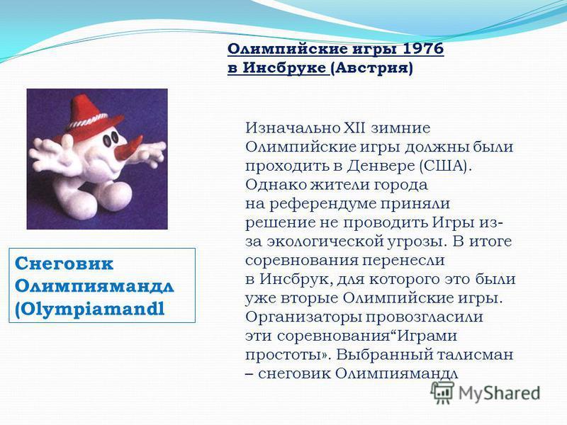 Снеговик Олимпиямандл (Olympiamandl Олимпийские игры 1976 в Инсбруке (Австрия) Изначально XII зимние Олимпийские игры должны были проходить в Денвере (США). Однако жители города на референдуме приняли решение не проводить Игры из- за экологической уг