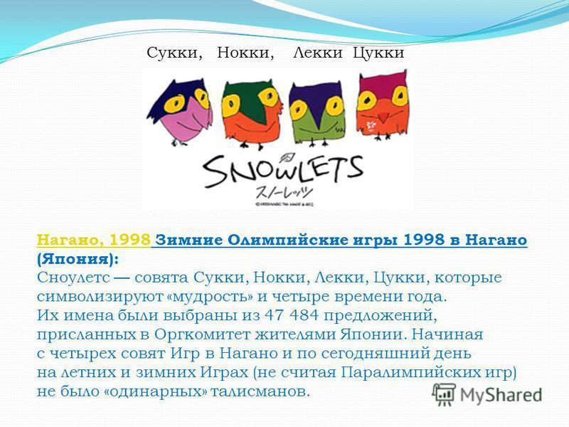 Нагано, 1998Нагано, 1998 Зимние Олимпийские игры 1998 в Нагано (Япония): Сноулетс совята Сукки, Нокки, Лекки, Цукки, которые символизируют «мудрость» и четыре времени года. Их имена были выбраны из 47 484 предложений, присланных в Оргкомитет жителями