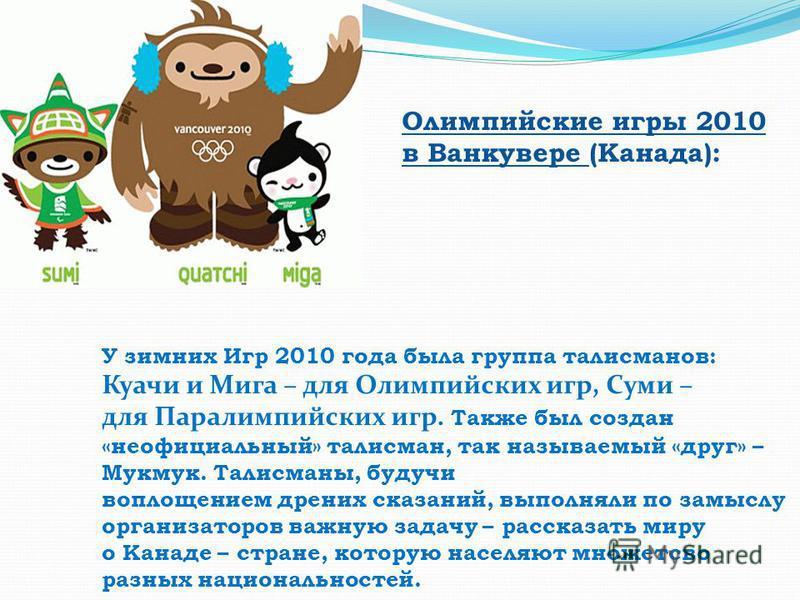 Олимпийские игры 2010 в Ванкувере (Канада): У зимних Игр 2010 года была группа талисманов: Куачи и Мига – для Олимпийских игр, Суми – для Паралимпийских игр. Также был создан «неофициальный» талисман, так называемый «друг» – Мукмук. Талисманы, будучи