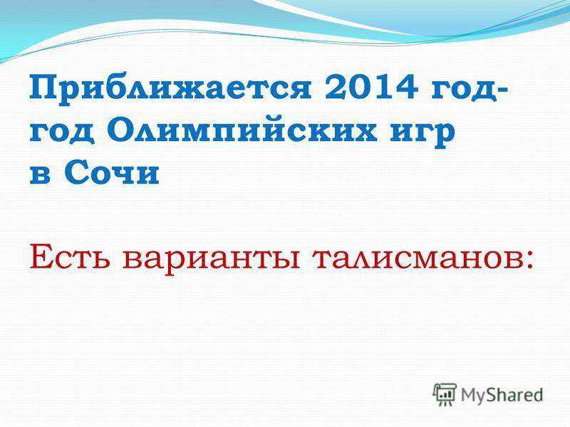 Приближается 2014 год- год Олимпийских игр в Сочи Есть варианты талисманов: