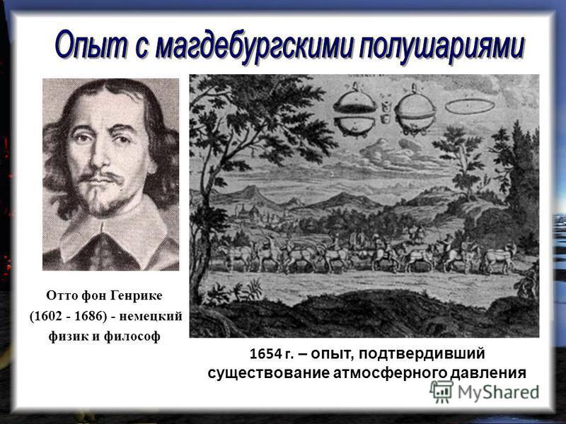 Отто фон Генрике (1602 - 1686) - немецкий физик и философ 1654 г. – опыт, подтвердивший существование атмосферного давления