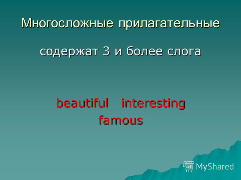 Многосложные прилагательные содержат 3 и более слога beautiful interesting famous