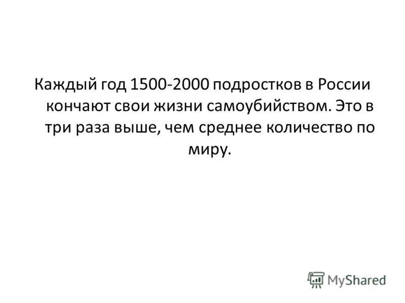 Каждый год 1500-2000 подростков в России кончают свои жизни самоубийством. Это в три раза выше, чем среднее количество по миру.