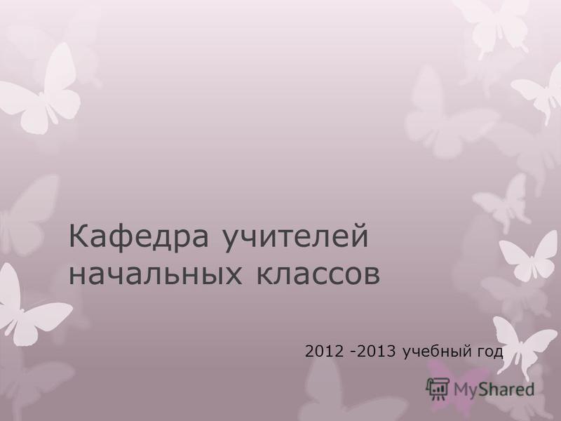 Кафедра учителей начальных классов 2012 -2013 учебный год