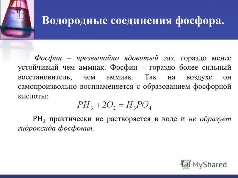 Водородные соединения фосфора. Фосфин – чрезвычайно ядовитый газ, гораздо менее устойчивый чем аммиак. Фосфин – гораздо более сильный восстановитель, чем аммиак. Так на воздухе он самопроизвольно воспламеняется с образованием фосфорной кислоты: PH 3