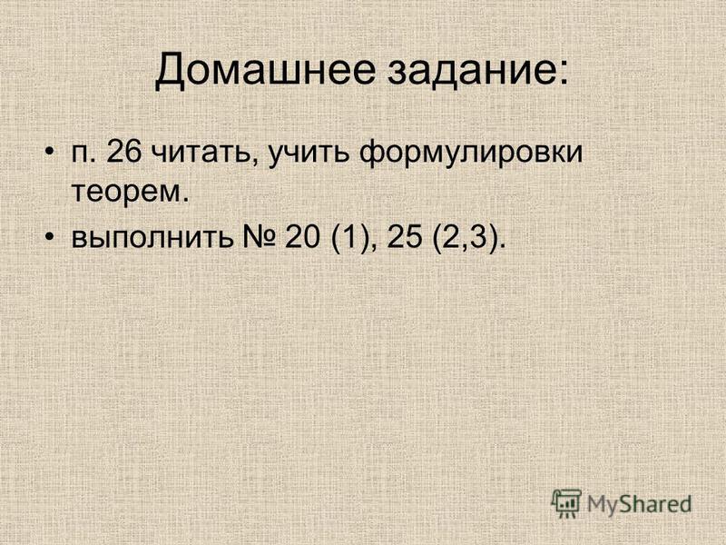 Домашнее задание: п. 26 читать, учить формулировки теорем. выполнить 20 (1), 25 (2,3).